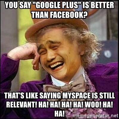 "yaowonkaxd - You say ""Google Plus"" is better than Facebook? That's like saying myspace is still relevant! Ha! ha! hA! hA! wOO! ha! ha!"