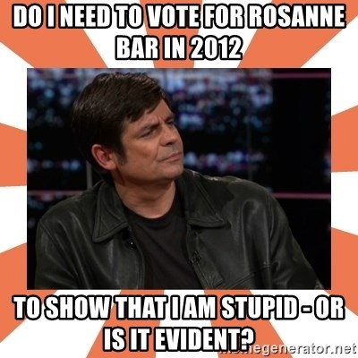 Gillespie Says No - do i need to vote for rosanne bar in 2012 to show that i am stupid - or is it evident?