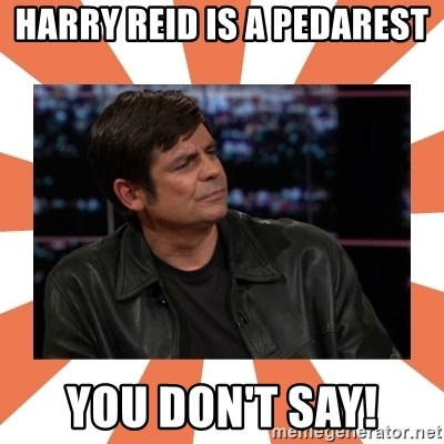 Gillespie Says No - Harry Reid is a Pedarest You don't Say!