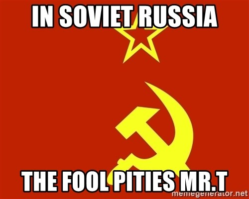 In Soviet Russia - in soviet russia the fool pities mr.T