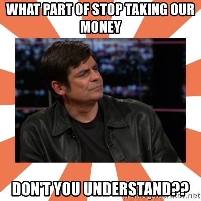 Gillespie Says No - What part of stop taking our money  DON'T YOU UNDERSTAND??