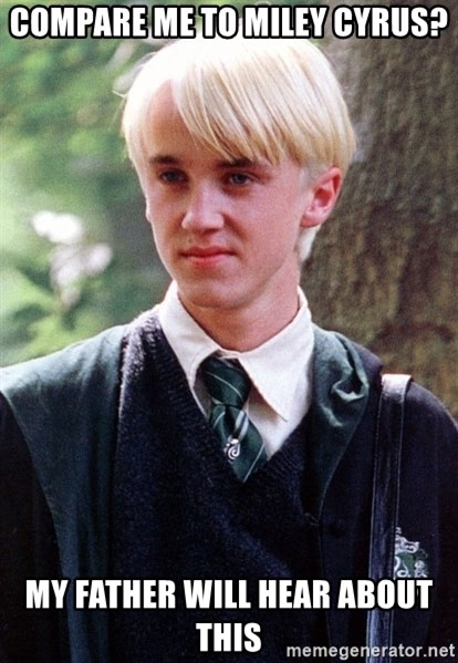 Draco Malfoy - Compare me to miley cyrus? My father will hear about this