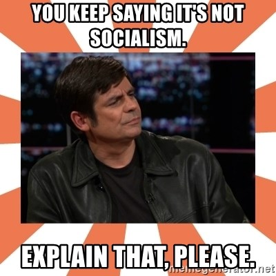 Gillespie Says No - You keep saying it's not Socialism. Explain that, please.
