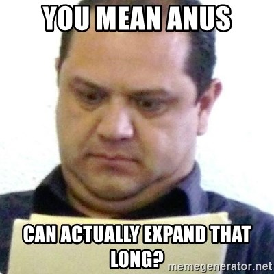 dubious history teacher - you mean anus can actually expand that long?