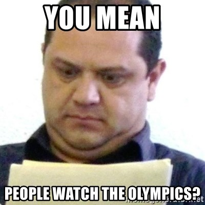 dubious history teacher - you mean people watch the olympics?