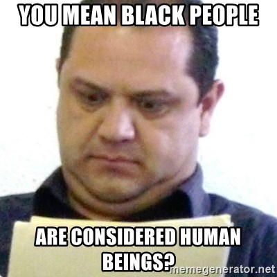 dubious history teacher - you mean black people are considered human beings?