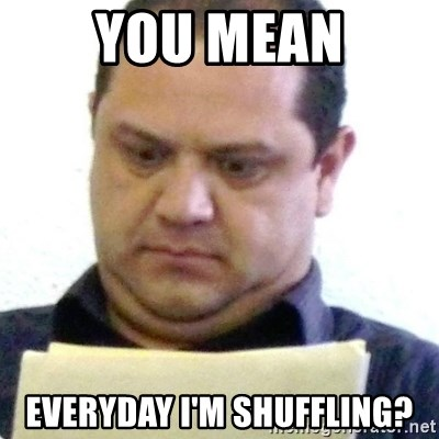dubious history teacher - you mean everyday i'm shuffling?