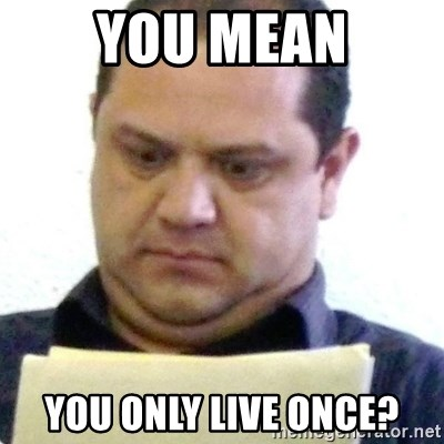 dubious history teacher - you mean you only live once?