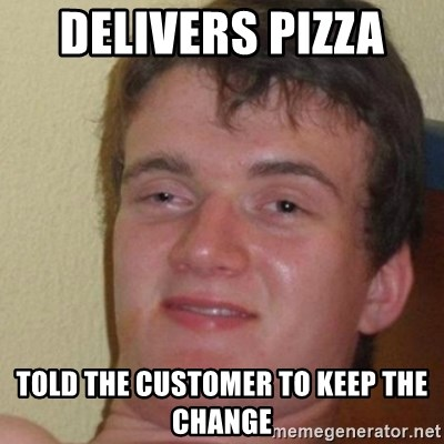 really high guy - Delivers pizza  told the customer to keep the change