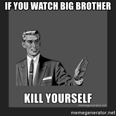kill yourself guy - If you watch Big Brother
