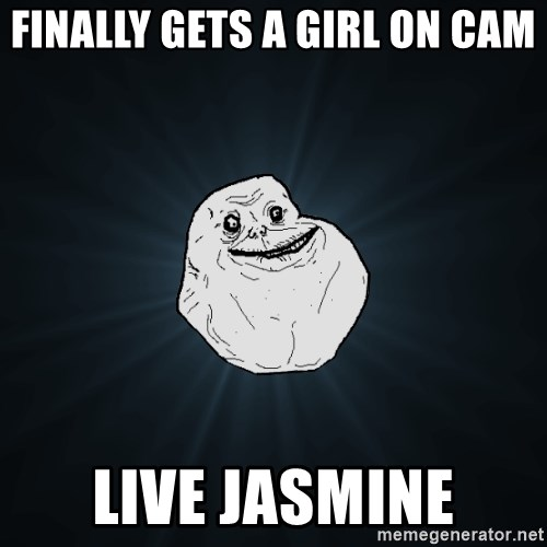 Forever Alone - FINALLY GETS A GIRL ON CAM LIVE JASMINE