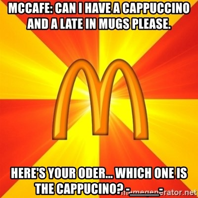 Maccas Meme - mccafe: can i have a cappuccino and a late in mugs please. here's your oder... Which one is the cappucino? -____-