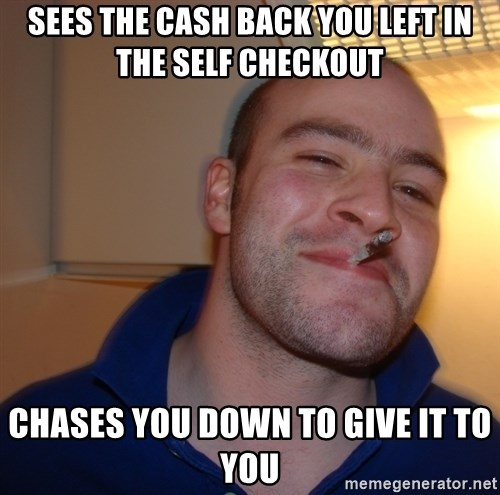 Good Guy Greg - Sees the cash back you left in the self checkout chases you down to give it to you