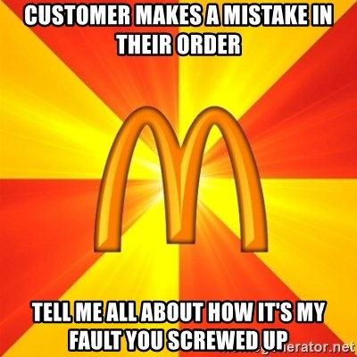 Maccas Meme - Customer makes a mistake in their order Tell me all about how it's my fault you screwed up