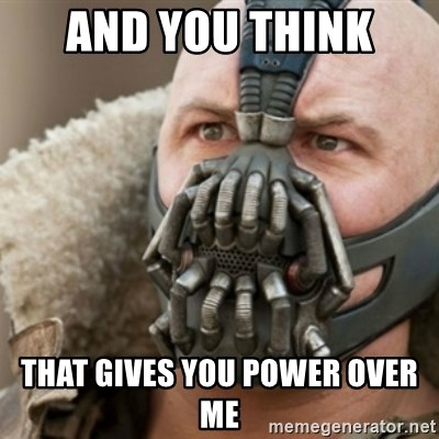 Bane - and you think  that gives you power over me