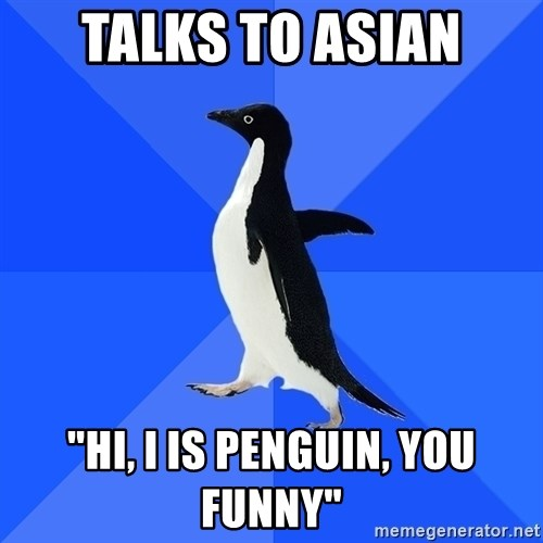 "Socially Awkward Penguin - talks to asian ""hi, i is penguin, you funny"""