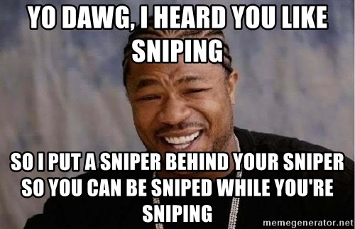 Yo Dawg - yo dawg, i heard you like sniping so i put a sniper behind your sniper so you can be sniped while you're sniping