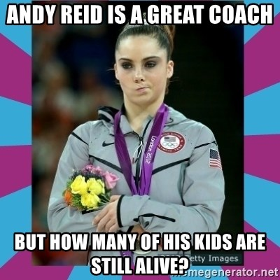 Makayla Maroney  - Andy reid is a great coach But how many of his kids are still alive?