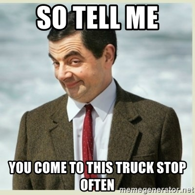 MR bean - so tell me  you come to this truck stop often
