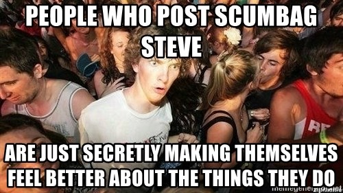 -Sudden Clarity Clarence - PEOPLE WHO POSt SCUMBAG STEVE ARE JUST SECRETLY MAKING THEMSELVES FEEL BETTER ABOUT THE THINGS THEY DO