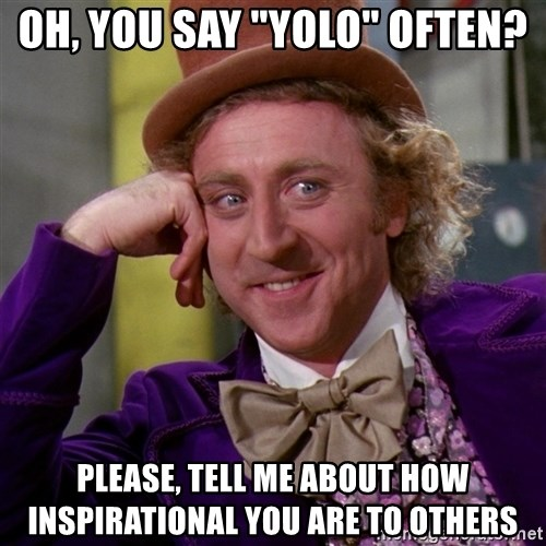 """Willy Wonka - oh, you say """"Yolo"""" often? Please, tell me about how inspirational you are to others"""