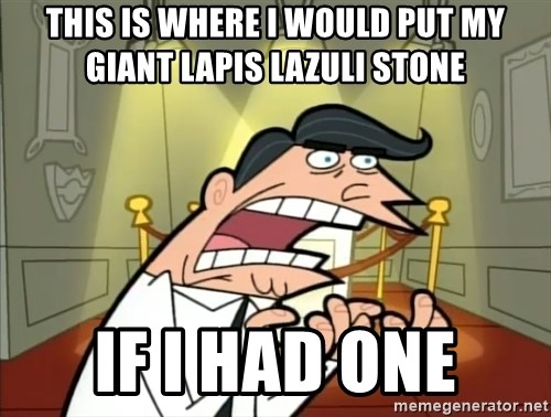 If I had one- Timmy's Dad - This is where i would put my giant lapis lazuli stone if i had one