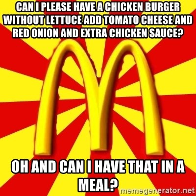 McDonalds Peeves - CAN I PLEASE have a chicken burger without lettuce add tomato cheese and red onion and extra chicken sauce? oh and can i have that in a meal?