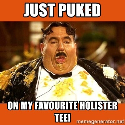 Fat Guy - Just puked ON MY FAVOURITE HOLISTER TEE!