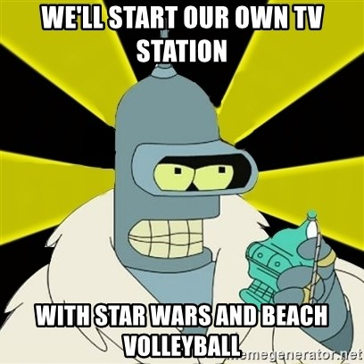 Bender IMHO - We'll start our own tv station With star wars and beach volleyball
