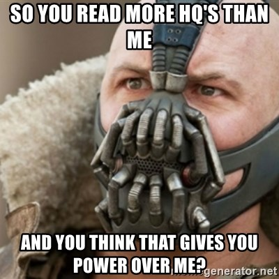 Bane - so you read more hq's than me and you think that gives you power over me?
