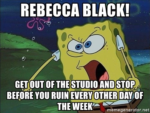 Spongebob Rage - REBECCA BLACK!  GET OUT OF THE STUDIO AND STOP BEFORE YOU RUIN EVERY OTHER DAY OF THE WEEK
