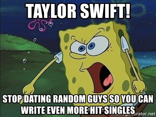 Spongebob Rage - TAYLOR SWIFT! STOP DATING RANDOM GUYS SO YOU CAN WRITE EVEN MORE HIT SINGLES