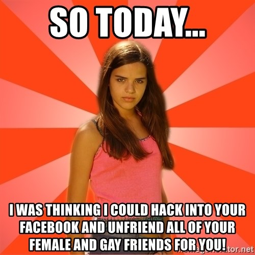Jealous Girl - So today... I was thinking I could hack into your facebook and unfriend all of your female and gay friends for you!