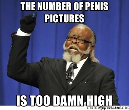 Too high - the number of penis pictures is too damn high