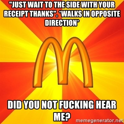 "Maccas Meme - ""just wait to the side with your receipt thanks"". *walks in opposite direction* did you not fucking hear me?"