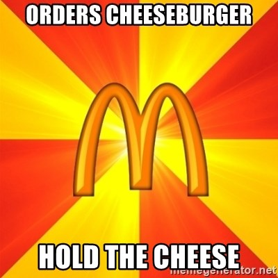 Maccas Meme - ORDERS CHEESEBURGER HOLD THE CHEESE