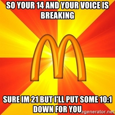 Maccas Meme - so your 14 and your voice is breaking sure im 21 but i'll put some 10:1 down for you