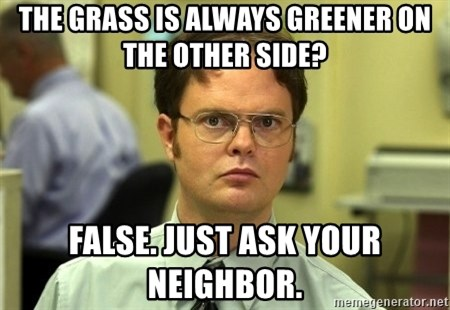 Dwight Schrute - the Grass is always greener on the other side? false. Just ask your neighbor.
