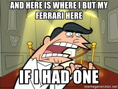 If I had one- Timmy's Dad - And here is where I but my Ferrari here IF I HAD ONE