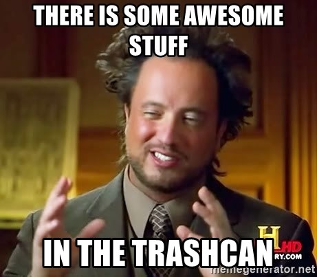 Ancient Aliens - there is some awesome stuff in the trashcan