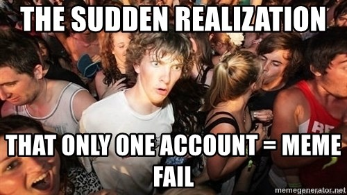 Sudden Realization Ralph - The sudden realization that only one account = meme fail
