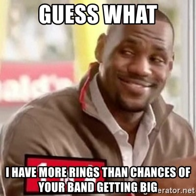 lebron - guess what i have more rings than chances of your band getting big