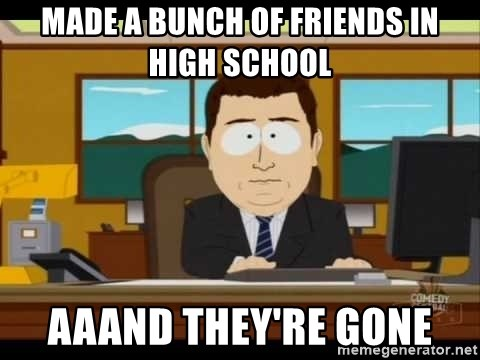 Aand Its Gone - Made a bunch of friends in high school aaand they're gone