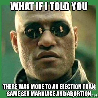 Matrix Morpheus - What if i told you There was more to an election than same sex marriage and abortion