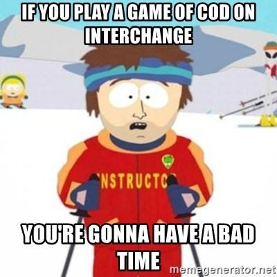 Bad time ski instructor 1 - if you play a game of cod on interchange you're gonna have a bad time