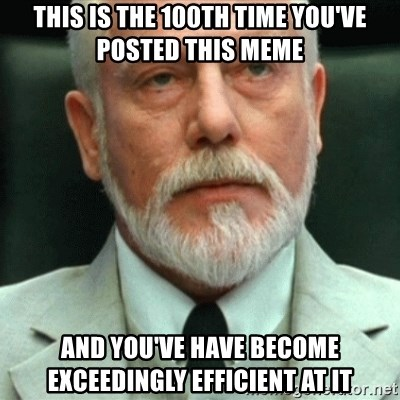 exceedingly efficient - This is the 100th time you've posted this meme and you've have become exceedingly EFFICIENT at it