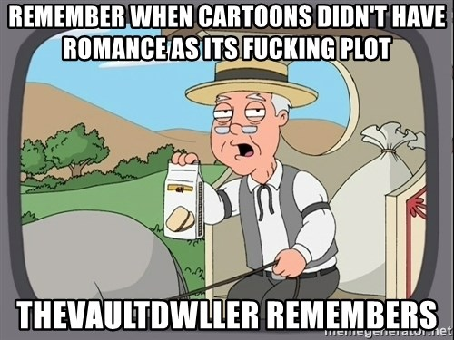 Pepperidge farm remembers 1 - Remember when cartoons didn't have romance as its fucking plot Thevaultdwller remembers