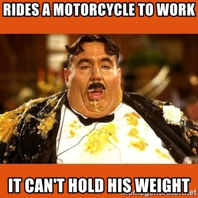 Fat Guy - rides a motorcycle to work it can't hold his weight