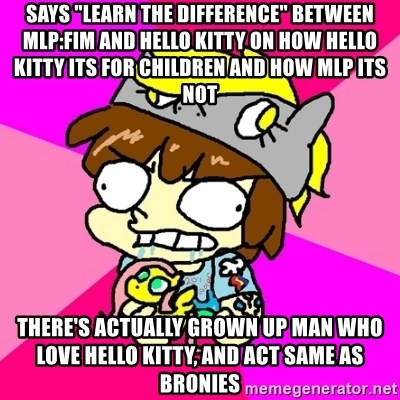 "rabid idiot brony - Says ""learn the difference"" between MLP:FIM AND HELLO KITTY ON HOW HELLO KITTY ITS FOR CHILDREN AND HOW MLP ITS NOT THERE'S ACTUALLY GROWN UP MAN WHO LOVE HELLO KITTY, AND ACT SAME AS BRONIES"