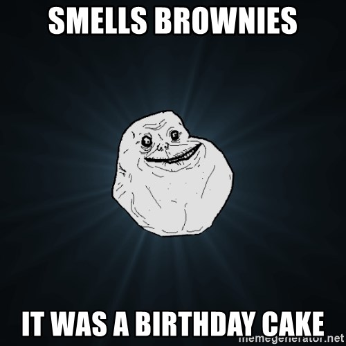 Forever Alone - smells brownies it was a birthday cake